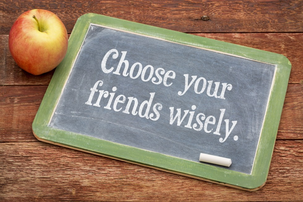 'Choose your friends wisely'